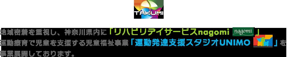 地域密着を重視し、神奈川県内に「リハビリデイサービスnagomi」、運動療育で児童を支援する児童福祉事業「運動発達支援スタジオUNIMO」を事業展開しております。